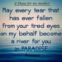 Please ya Allah make my mums life easy and problems free every tear that has drop out her eyes due to me make it a river of peace for her. Forgive me ever hurting her but now my eyes are open never will I ever leave her side again for anyone.
