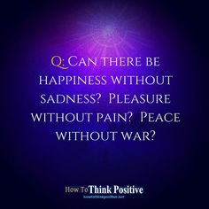 Can there be happiness without sadness?  Pleasure without pain?  Peace without war? #howtothinkpositive #life #happy #quotes #inspiration #wisdom  See our profile link ==> @howtothinkpositive