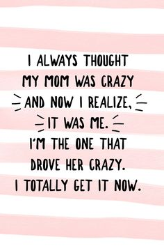 """""""I always thought my mom was crazy and now I realize, it was me. I'm the one that drove her crazy. I totally get it now."""" Sorry mom! #parenting #mommeme"""