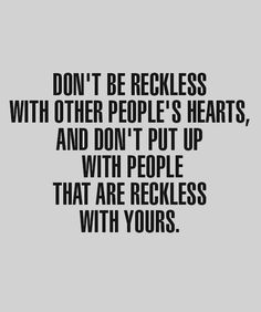 don't be reckless with other people's hearts and don't put up with people that are reckless with yours. LOVE.