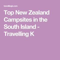 Top New Zealand Campsites in the South Island - Travelling K