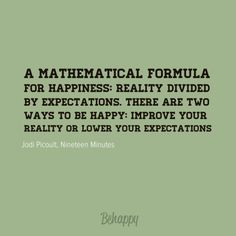 """A mathematical formula for happiness: Reality divided by Expectations.There were two ways to be happy:improve your reality or lower your expectations.""     ― Jodi Picoult, Nineteen Minutes"