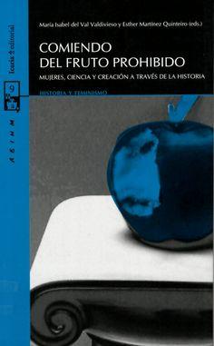 Comiendo del fruto prohibido : mujeres, ciencia y creación a través de la historia / María Isabel del Val Valdivieso y Esther Martínez Quinteiro (eds.) http://absysnetweb.bbtk.ull.es/cgi-bin/abnetopac01?TITN=529777