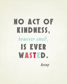 NO act of kindness, however small, is ever wasted. #Aesop