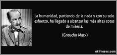 La humanidad, partiendo de la nada y con su solo esfuerzo, ha llegado a alcanzar las más altas cotas de miseria. (Groucho Marx)