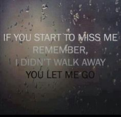 If you start to miss me remember, I didn't walk away. You let me go.