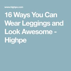16 Ways You Can Wear Leggings and Look Awesome - Highpe