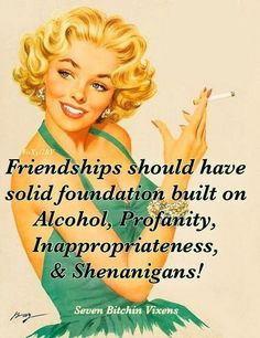 Friendship should have solid foundation built on alcohol, profanity, inappropriateness and shenanigans.  :)