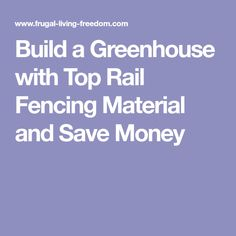 Build a Greenhouse with Top Rail Fencing Material and Save Money