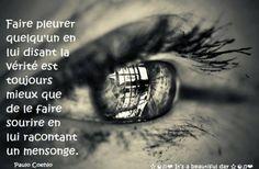 Faire pleurer quelqu'un en lui disant la vérité est toujours mieux que de le faire sourire en lui racontant un mensonge. - Paolo Coehlo .