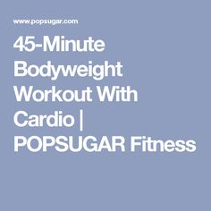 45-Minute Bodyweight Workout With Cardio | POPSUGAR Fitness