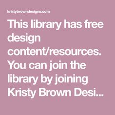 This library has free design content/resources. You can join the library by joining Kristy Brown Designs Mailing list.