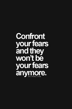 Confront your fears and they won't be your fears anymore.