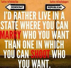I'd rather live in a state where you can marry who you want than one in which you can shoot who you want.
