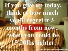 If you give up today, think of how much you'll regret it 3 months from now, when you could be 15-20 pounds lighter.