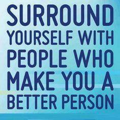 Entourez vous de personnes qui vous feront devenir meilleur.