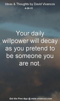 """April 28th 2015 Idea, """"Your daily willpower will decay as you pretend to be someone you are not."""" https://www.youtube.com/watch?v=K3rvhN3COCA"""
