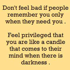 Don't feel bad if people remember you only when they need you. feel privileged that you are like a candle that comes to their mind when there is darkness
