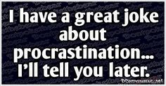 I have a great joke about procrastination… I'll tell you later!