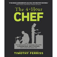 The 4-Hour Chef: The Simple Path To Cooking Like A Pro, Learning Anything, And Living The Good Life, by: Timothy Ferriss.