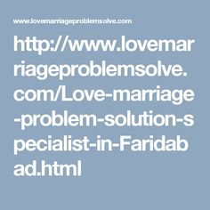 http://www.lovemarriageproblemsolve.com/Love-marriage-problem-solution-specialist-in-Faridabad.html