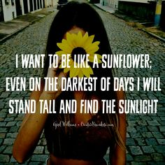I want to be like a sunflower; even on the darkest of days I will stand tall and find the sunlight  April Williams Creative Brandista Creative Momista. Inspiration quotes for successful women. Self love quotes for mompreneurs.