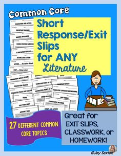 Common Core Short Response/Exit Slips for ANY Literature contains 27 different standards-based short tasks designed in convenient half-sheets. Great for short assessment with any literature activity (whole class, literature circles, guided reading groups) or as exit slips or homework.