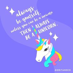 Words to live by: Always be yourself. Unless you can be a unicorn then always be a unicorn.