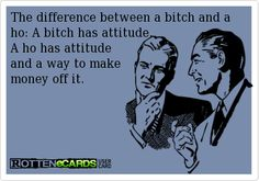 The difference between a bitch and a ho: A bitch has attitude.  A ho has attitude  and a way to make  money off it.