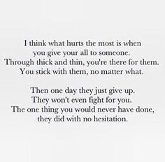 I think what hurts the most is when you give your all to someone. Through thick and thin you're there for them. You stick with them no matter what. Then one day they just give up. They won't even fight for you. The one thing you would never have done they did with no hesitation...
