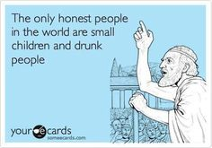 The only honest people in the world are small children and drunk people.    ain't that the truth...