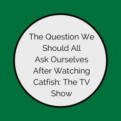The Question We Should All Ask Ourselves After Watching Catfish: The TV Show