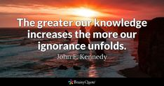 The greater our knowledge increases the more our ignorance unfolds. - John F. Kennedy #brainyquote #QOTD #knowledge #ignorance Brainy Quotes, Life Quotes, Kennedy Quotes, John F Kennedy, American Presidents, Quote Of The Day, Quotations, Knowledge, Inspirational Quotes