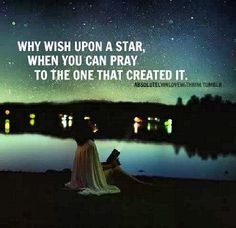 Why wish upon a star, when you can pray to the one that created it.