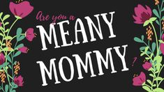 Are you a Meany Mommy?