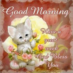 Good Morning, Have a great week. God Bless You!!