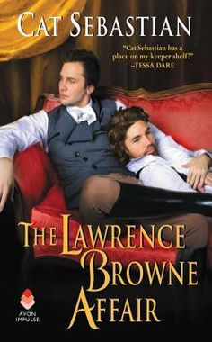 The Lawrence Browne Affair    Cat Sebastian   February 7th 2017   Lawrence Browne, the Earl of Radnor, is mad. At least, that's what he and most of the village believes. A brilliant scientist, he hides himself away in his family's crumbling estate, unwilling to venture into the outside world. When an annoyingly handsome man arrives at Penkellis, claiming to be Lawrence's new secretary, his carefully planned world is turned upside down. #fiction #2017