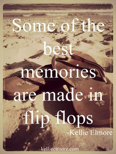 *some of the best memories are made in flip flops*