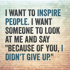 """I want to #inspire #people. I want someone to look at me and say """"Because of you, I DIDN'T GIVE UP."""""""