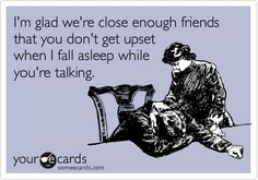 Funny Friendship Ecard: I'm glad we're close enough friends that you don't get upset when I fall asleep while you're talking.