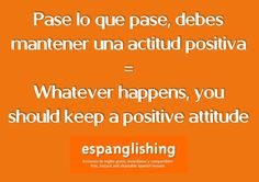 Pase lo que pase, debes mantener una actitud positiva = Whatever happens, you should keep a positive attitude