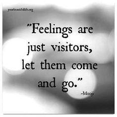 Feelings are just visitors...let them come and go...