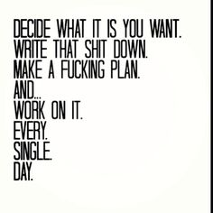Decide what it is you want. Write that shit down. Make a fucking plan. And... Work on it every single day.