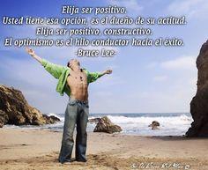 Elija ser positivo.  Usted tiene esa opción, es el dueño de su actitud.  Elija ser positivo, constructivo.  El optimismo es el hilo conductor hacia el éxito. -Bruce Lee-