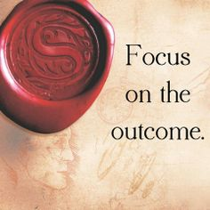 Focus on the outcome!!