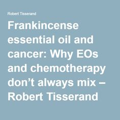Frankincense essential oil and cancer: Why EOs and chemotherapy don't always mix – Robert Tisserand