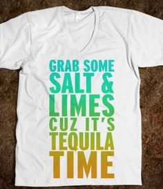 Grab The Salt And Limes Cuz It's Tequila Time. Need this shirt!!!
