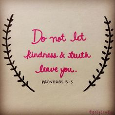 """Do not let kindness and truth leave you; bind them around your neck, write them on the tablet of your heart."" ~Proverbs 3:3  In l o v e with this Bible verse! Speak the truth, speak love! Be kind!"