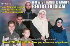 Let us follow the journey of Brother Yousef al Khattab and his family's Reversion to Islam – A Former Jewish Rabbi….. more info https://islamconverts.wordpress.com/2012/04/22/revert-of-a-jewish-family-to-dear-islam/ and Islamic Info islamic-web.com
