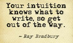 Your intuition knows what to write, so get out of the way ~ Ray Bradbury